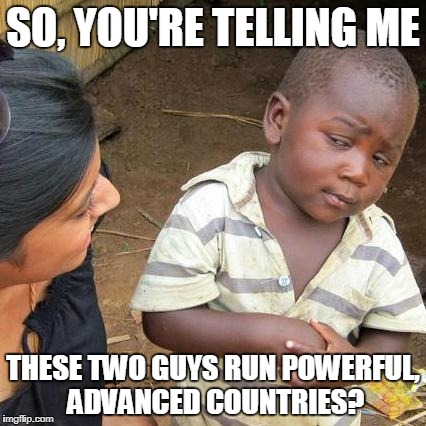 Third World Skeptical Kid Meme | SO, YOU'RE TELLING ME THESE TWO GUYS RUN POWERFUL, ADVANCED COUNTRIES? | image tagged in memes,third world skeptical kid | made w/ Imgflip meme maker