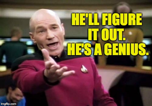 Picard Wtf Meme | HE'LL FIGURE IT OUT.  HE'S A GENIUS. | image tagged in memes,picard wtf | made w/ Imgflip meme maker