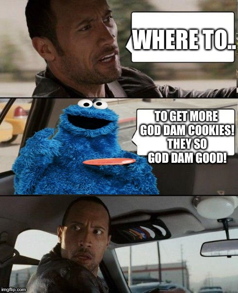 Uber cookie rock | WHERE TO.. TO GET MORE GOD DAM COOKIES! THEY SO GOD DAM GOOD! | image tagged in the rock driving cookie monster,funny,cookies,the rock | made w/ Imgflip meme maker