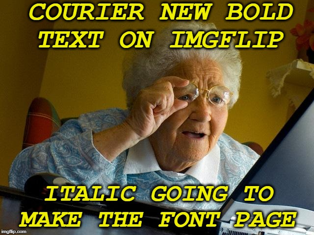 Re-caption this meme  | COURIER NEW BOLD TEXT ON IMGFLIP ITALIC GOING TO MAKE THE FONT PAGE | image tagged in memes,grandma finds the internet,new font,front page,funny | made w/ Imgflip meme maker