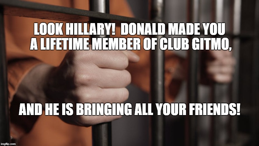 Hillary's Cell | LOOK HILLARY!  DONALD MADE YOU A LIFETIME MEMBER OF CLUB GITMO, AND HE IS BRINGING ALL YOUR FRIENDS! | image tagged in hillary's cell | made w/ Imgflip meme maker