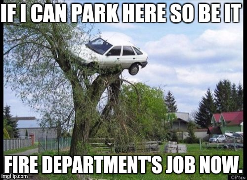 Secure Parking Meme | IF I CAN PARK HERE SO BE IT FIRE DEPARTMENT'S JOB NOW. | image tagged in memes,secure parking | made w/ Imgflip meme maker