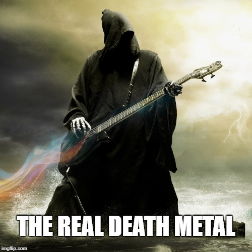 Real Death Metal | THE REAL DEATH METAL | image tagged in death,deathmetal,music,funny,meme | made w/ Imgflip meme maker