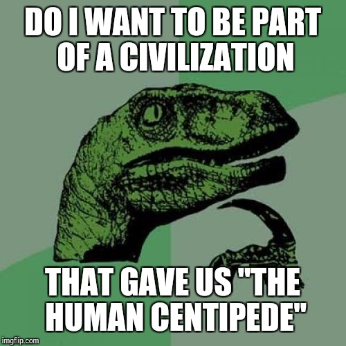 "Philosoraptor Meme | DO I WANT TO BE PART OF A CIVILIZATION THAT GAVE US ""THE HUMAN CENTIPEDE"" 