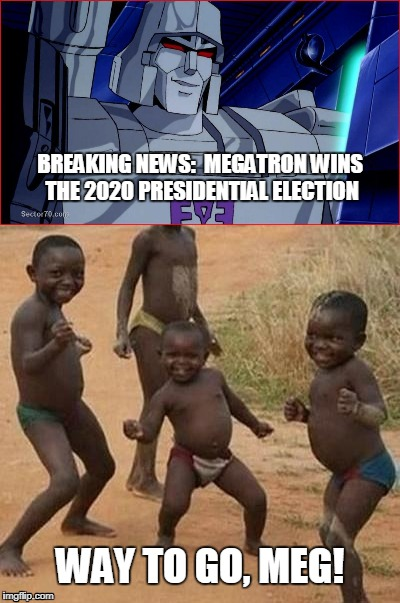 Why settle for a lesser Decepticon? | BREAKING NEWS:  MEGATRON WINS THE 2020 PRESIDENTIAL ELECTION WAY TO GO, MEG! | image tagged in megatron,funny,african kids dancing,meme,election 2020 | made w/ Imgflip meme maker