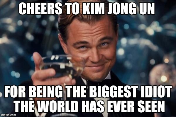 Leonardo Dicaprio Cheers Meme | CHEERS TO KIM JONG UN FOR BEING THE BIGGEST IDIOT THE WORLD HAS EVER SEEN | image tagged in memes,leonardo dicaprio cheers | made w/ Imgflip meme maker
