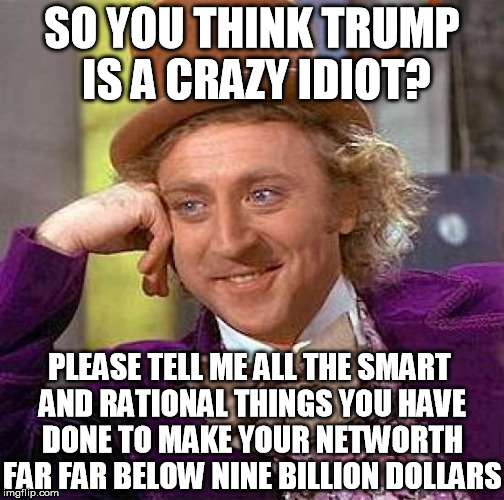 I'm sure some capitalist exploited you and stole all your great ideas and potential. | SO YOU THINK TRUMP IS A CRAZY IDIOT? PLEASE TELL ME ALL THE SMART AND RATIONAL THINGS YOU HAVE DONE TO MAKE YOUR NETWORTH FAR FAR BELOW NINE | image tagged in memes,creepy condescending wonka,trump,stable,genius,mainstream media | made w/ Imgflip meme maker