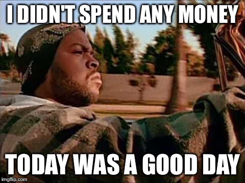 Today Was A Good Day Meme | I DIDN'T SPEND ANY MONEY TODAY WAS A GOOD DAY | image tagged in memes,today was a good day | made w/ Imgflip meme maker