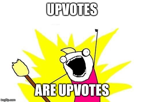 UPVOTES ARE UPVOTES | image tagged in memes,x all the y | made w/ Imgflip meme maker