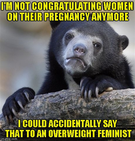 And then I would be damned for all eternity.... | I'M NOT CONGRATULATING WOMEN ON THEIR PREGNANCY ANYMORE I COULD ACCIDENTALLY SAY THAT TO AN OVERWEIGHT FEMINIST | image tagged in memes,confession bear,feminist,overweight,pregnancy,powermetalhead | made w/ Imgflip meme maker