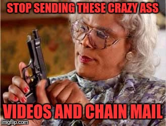 Madea with Gun | STOP SENDING THESE CRAZY ASS VIDEOS AND CHAIN MAIL | image tagged in madea with gun | made w/ Imgflip meme maker