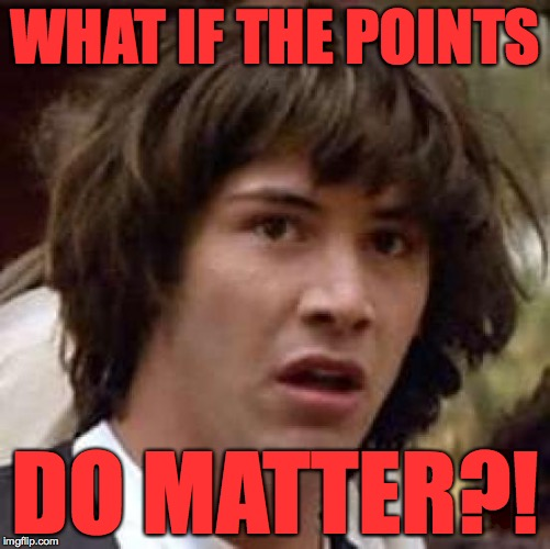 The points don't matter.  OR DO THEY? | WHAT IF THE POINTS DO MATTER?! | image tagged in memes,conspiracy keanu | made w/ Imgflip meme maker
