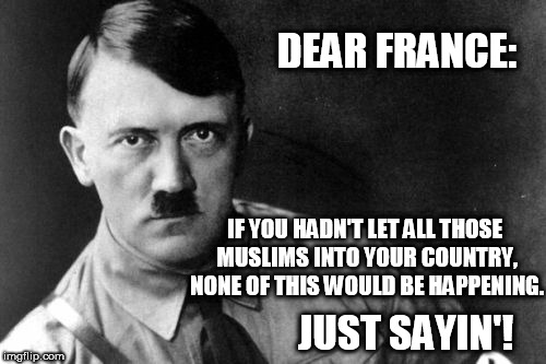 Am I wrong? | DEAR FRANCE: IF YOU HADN'T LET ALL THOSE MUSLIMS INTO YOUR COUNTRY, NONE OF THIS WOULD BE HAPPENING. JUST SAYIN'! | image tagged in hitler,france,muslims,european union,just sayin',immigration | made w/ Imgflip meme maker