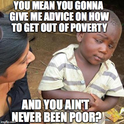 Richsplaining | YOU MEAN YOU GONNA GIVE ME ADVICE ON HOW TO GET OUT OF POVERTY AND YOU AIN'T NEVER BEEN POOR? | image tagged in memes,third world skeptical kid,poverty,wealth | made w/ Imgflip meme maker