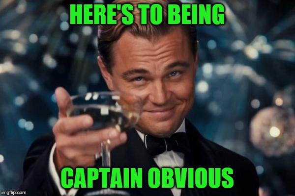 Leonardo Dicaprio Cheers Meme | HERE'S TO BEING CAPTAIN OBVIOUS | image tagged in memes,leonardo dicaprio cheers | made w/ Imgflip meme maker