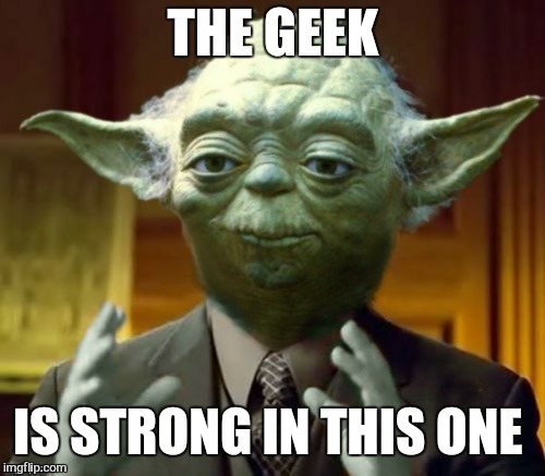 THE GEEK IS STRONG IN THIS ONE | made w/ Imgflip meme maker