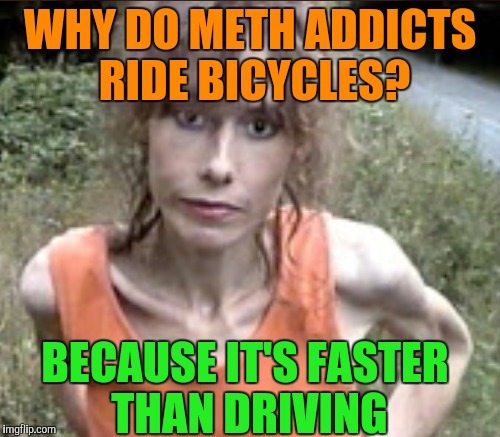 Meth woman | WHY DO METH ADDICTS RIDE BICYCLES? BECAUSE IT'S FASTER THAN DRIVING | image tagged in meth,funny memes | made w/ Imgflip meme maker