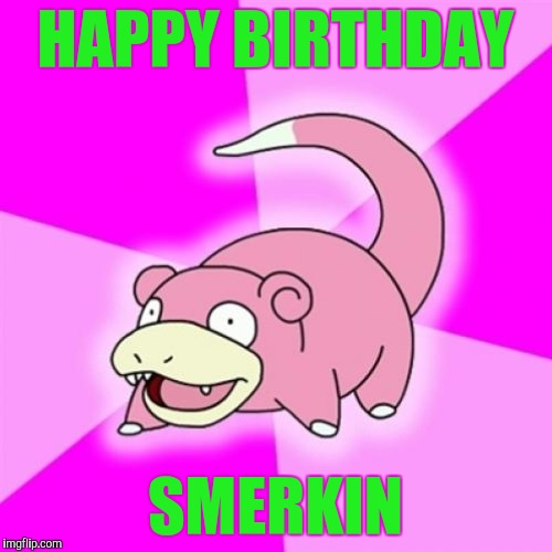 HAPPY BIRTHDAY SMERKIN | made w/ Imgflip meme maker