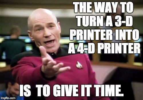 The 4th dimension? | THE WAY TO TURN A 3-D PRINTER INTO A 4-D PRINTER IS  TO GIVE IT TIME. | image tagged in memes,picard wtf,geek week,nerds | made w/ Imgflip meme maker