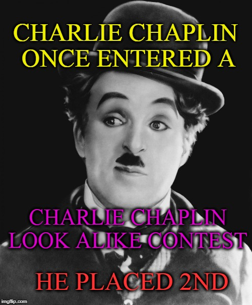 Irony  | CHARLIE CHAPLIN ONCE ENTERED A HE PLACED 2ND CHARLIE CHAPLIN LOOK ALIKE CONTEST | image tagged in charlie chaplin,irony | made w/ Imgflip meme maker