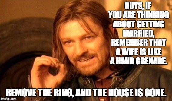 One Does Not Simply Meme | GUYS, IF YOU ARE THINKING ABOUT GETTING MARRIED, REMEMBER THAT A WIFE IS LIKE A HAND GRENADE. REMOVE THE RING, AND THE HOUSE IS GONE. | image tagged in memes,one does not simply | made w/ Imgflip meme maker
