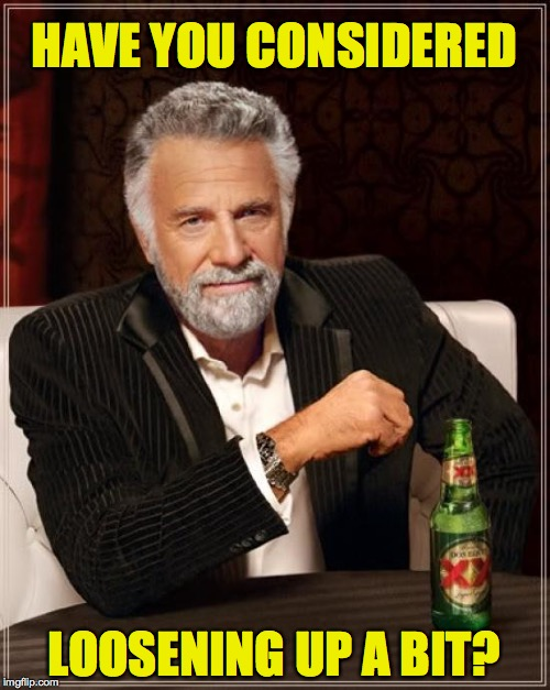 The Most Interesting Man In The World Meme | HAVE YOU CONSIDERED LOOSENING UP A BIT? | image tagged in memes,the most interesting man in the world | made w/ Imgflip meme maker