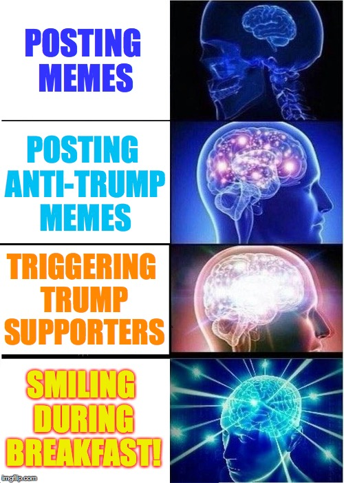 Getting an early start today. | POSTING MEMES SMILING DURING BREAKFAST! POSTING ANTI-TRUMP MEMES TRIGGERING TRUMP SUPPORTERS | image tagged in memes,trump,triggered | made w/ Imgflip meme maker