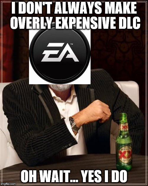 The Most Interesting Man In The World Meme | I DON'T ALWAYS MAKE OVERLY EXPENSIVE DLC OH WAIT... YES I DO | image tagged in memes,the most interesting man in the world | made w/ Imgflip meme maker