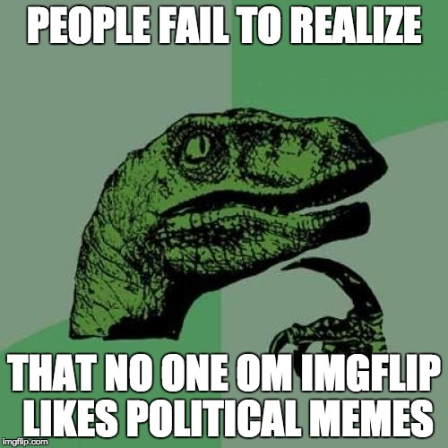 Come on, peeps. Le do better. | PEOPLE FAIL TO REALIZE THAT NO ONE OM IMGFLIP LIKES POLITICAL MEMES | image tagged in memes,philosoraptor | made w/ Imgflip meme maker