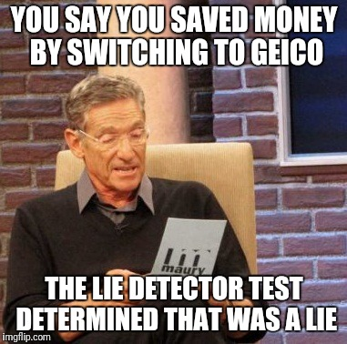 Maury Lie Detector Meme | YOU SAY YOU SAVED MONEY BY SWITCHING TO GEICO THE LIE DETECTOR TEST DETERMINED THAT WAS A LIE | image tagged in memes,maury lie detector | made w/ Imgflip meme maker