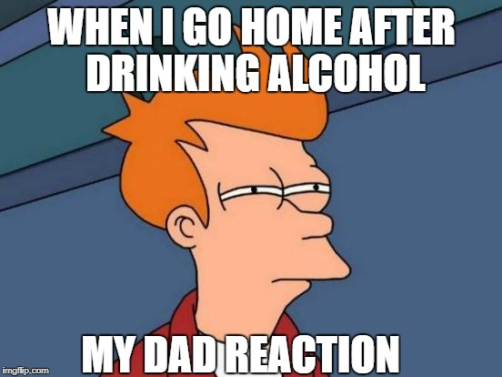 Futurama Fry Meme | WHEN I GO HOME AFTER DRINKING ALCOHOL MY DAD REACTION | image tagged in memes,futurama fry | made w/ Imgflip meme maker