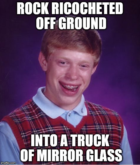 Bad Luck Brian Meme | ROCK RICOCHETED OFF GROUND INTO A TRUCK OF MIRROR GLASS | image tagged in memes,bad luck brian | made w/ Imgflip meme maker