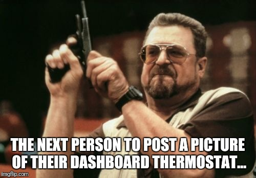 Am I The Only One Around Here |  THE NEXT PERSON TO POST A PICTURE OF THEIR DASHBOARD THERMOSTAT... | image tagged in memes,am i the only one around here | made w/ Imgflip meme maker