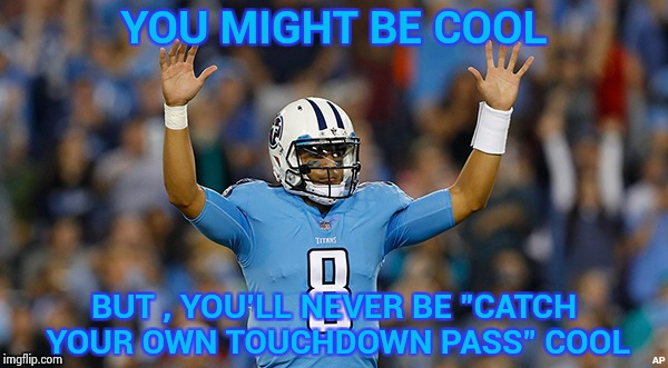"When you feel you can do anything | YOU MIGHT BE COOL BUT , YOU'LL NEVER BE ""CATCH YOUR OWN TOUCHDOWN PASS"" COOL 