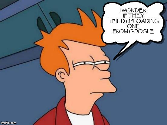 Futurama Fry Meme | I WONDER IF THEY TRIED UPLOADING ONE FROM GOOGLE | image tagged in memes,futurama fry | made w/ Imgflip meme maker