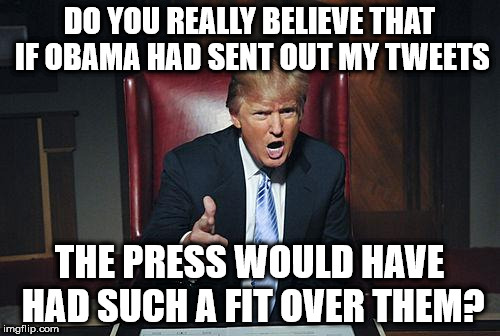 Donald Trump You're Fired |  DO YOU REALLY BELIEVE THAT IF OBAMA HAD SENT OUT MY TWEETS; THE PRESS WOULD HAVE HAD SUCH A FIT OVER THEM? | image tagged in donald trump you're fired | made w/ Imgflip meme maker