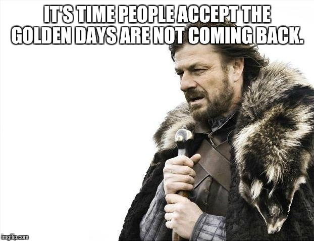 Brace Yourselves X is Coming Meme | IT'S TIME PEOPLE ACCEPT THE GOLDEN DAYS ARE NOT COMING BACK. | image tagged in memes,brace yourselves x is coming | made w/ Imgflip meme maker