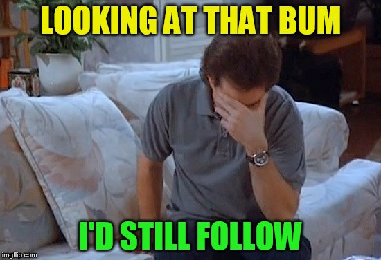 LOOKING AT THAT BUM I'D STILL FOLLOW | made w/ Imgflip meme maker