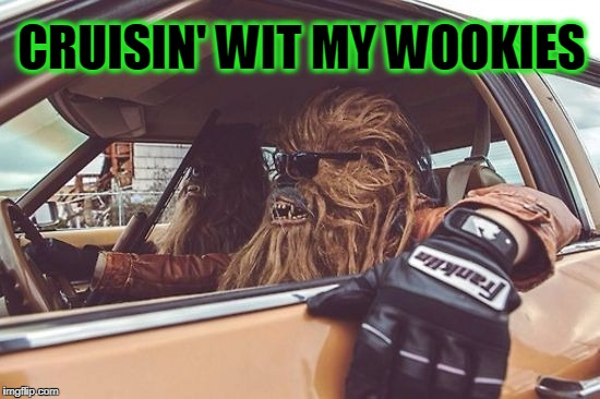 Mo Wookie Blues | CRUISIN' WIT MY WOOKIES | image tagged in wookies | made w/ Imgflip meme maker