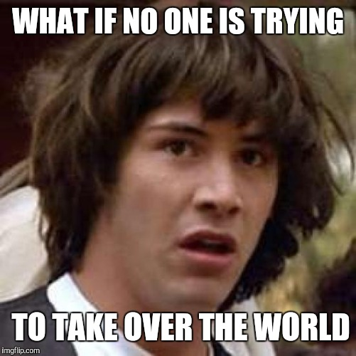 Conspiracy Keanu Meme | WHAT IF NO ONE IS TRYING TO TAKE OVER THE WORLD | image tagged in memes,conspiracy keanu | made w/ Imgflip meme maker