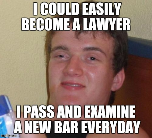 10 Guy Meme | I COULD EASILY BECOME A LAWYER I PASS AND EXAMINE A NEW BAR EVERYDAY | image tagged in memes,10 guy | made w/ Imgflip meme maker