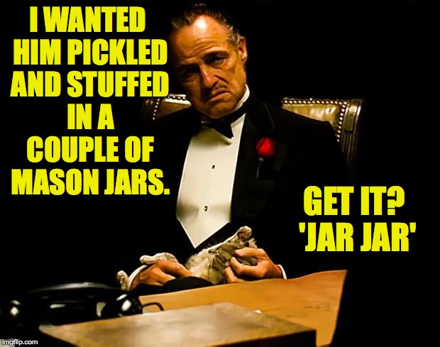 I WANTED HIM PICKLED AND STUFFED IN A COUPLE OF MASON JARS. GET IT? 'JAR JAR' | made w/ Imgflip meme maker
