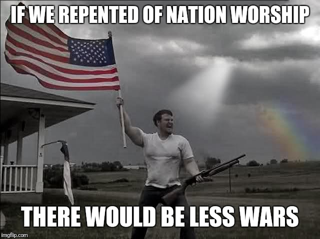 Overly Patriotic American  | IF WE REPENTED OF NATION WORSHIP THERE WOULD BE LESS WARS | image tagged in overly patriotic american | made w/ Imgflip meme maker