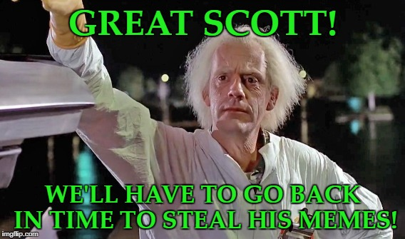 GREAT SCOTT! WE'LL HAVE TO GO BACK IN TIME TO STEAL HIS MEMES! | made w/ Imgflip meme maker