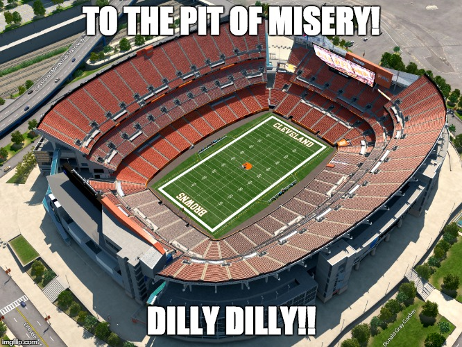 Playoff Opening Day in Cleveland | TO THE PIT OF MISERY! DILLY DILLY!! | image tagged in cleveland,cleveland browns,nfl memes,nfl playoffs,dilly dilly,misery | made w/ Imgflip meme maker