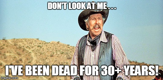 DON'T LOOK AT ME . . . I'VE BEEN DEAD FOR 30+ YEARS! | made w/ Imgflip meme maker