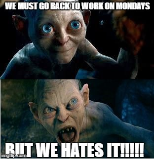 Gollum | WE MUST GO BACK TO WORK ON MONDAYS BUT WE HATES IT!!!!! | image tagged in gollum | made w/ Imgflip meme maker