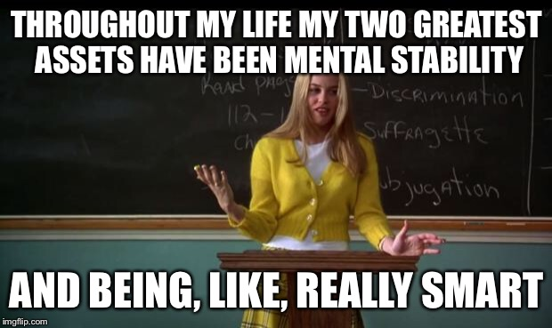 Clueless Debate | THROUGHOUT MY LIFE MY TWO GREATEST ASSETS HAVE BEEN MENTAL STABILITY AND BEING, LIKE, REALLY SMART | image tagged in clueless debate | made w/ Imgflip meme maker