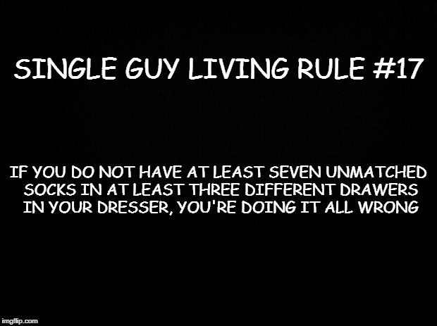 Black background | SINGLE GUY LIVING RULE #17 IF YOU DO NOT HAVE AT LEAST SEVEN UNMATCHED SOCKS IN AT LEAST THREE DIFFERENT DRAWERS IN YOUR DRESSER, YOU'RE DOI | image tagged in black background | made w/ Imgflip meme maker