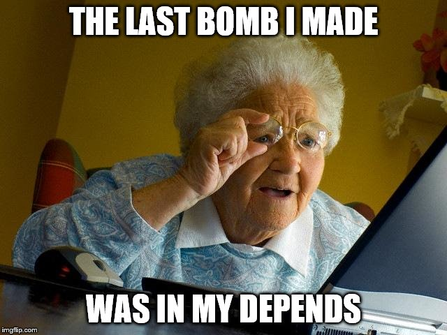 Grandma Finds The Internet Meme | THE LAST BOMB I MADE WAS IN MY DEPENDS | image tagged in memes,grandma finds the internet | made w/ Imgflip meme maker